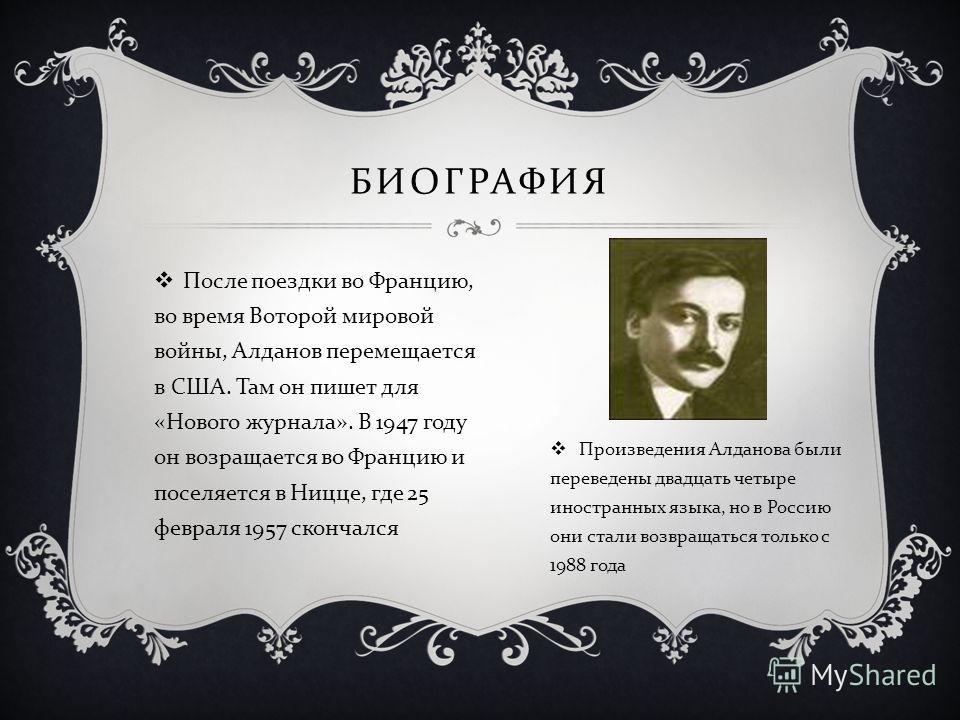 После поездки во Францию, во время Воторой мировой войны, Алданов перемещается в США. Там он пишет для « Нового журнала ». В 1947 году он возращается во Францию и поселяется в Ницце, где 25 февраля 1957 скончался БИОГРАФИЯ Произведения Алданова были