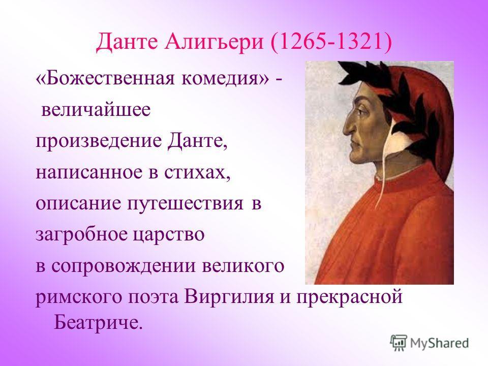 Данте Алигьери (1265-1321) «Божественная комедия» - величайшее произведение Данте, написанное в стихах, описание путешествия в загробное царство в сопровождении великого римского поэта Виргилия и прекрасной Беатриче.