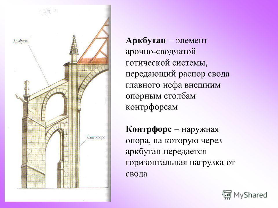Аркбутан – элемент арочно-сводчатой готической системы, передающий распор свода главного нефа внешним опорным столбам контрфорсам Контрфорс – наружная опора, на которую через аркбутан передается горизонтальная нагрузка от свода