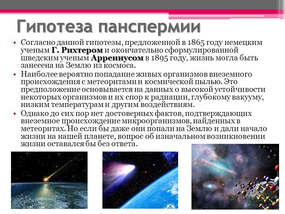 Гипотеза панспермии Г. Рихтером АррениусомСогласно данной гипотезы, предложенной в 1865 году немецким ученым Г. Рихтером и окончательно сформулированной шведским ученым Аррениусом в 1895 году, жизнь могла быть занесена на Землю из космоса. Наиболее в