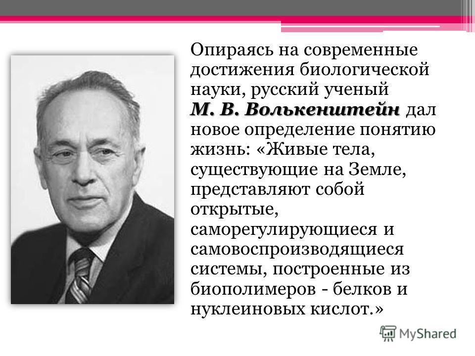 М. В. Волькенштейн Опираясь на современные достижения биологической науки, русский ученый М. В. Волькенштейн дал новое определение понятию жизнь: «Живые тела, существующие на Земле, представляют собой открытые, саморегулирующиеся и самовоспроизводящи
