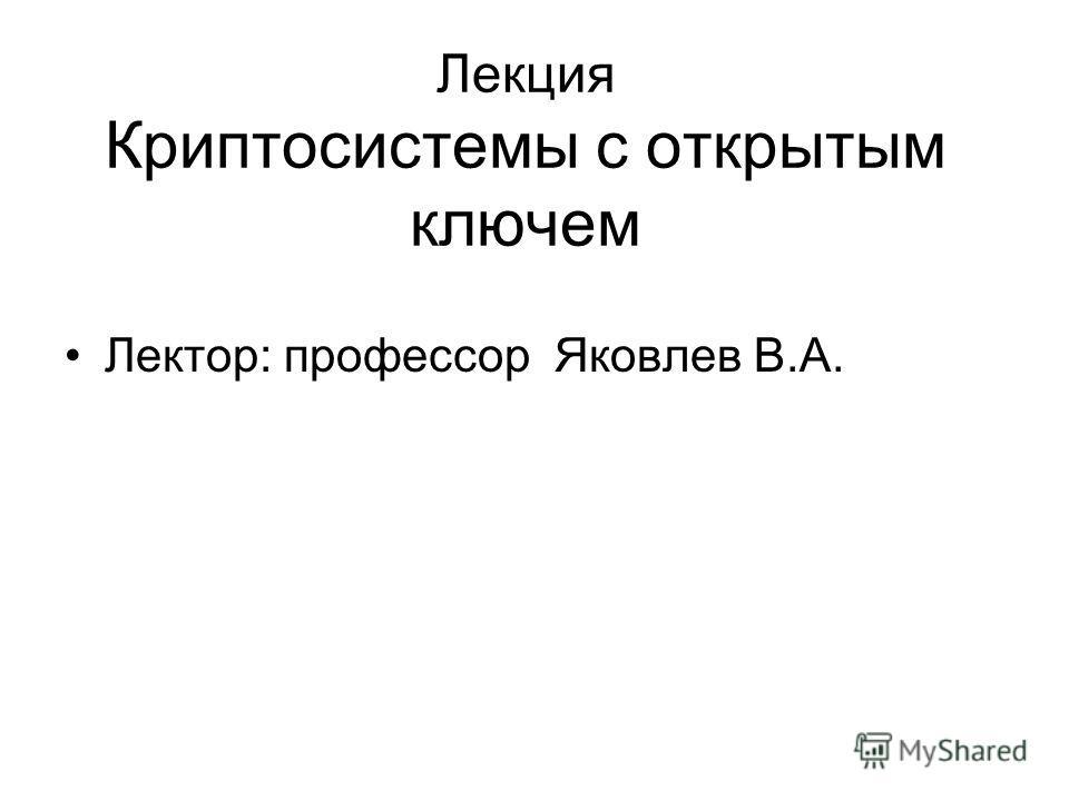 Лекция Криптосистемы с открытым ключем Лектор: профессор Яковлев В.А.