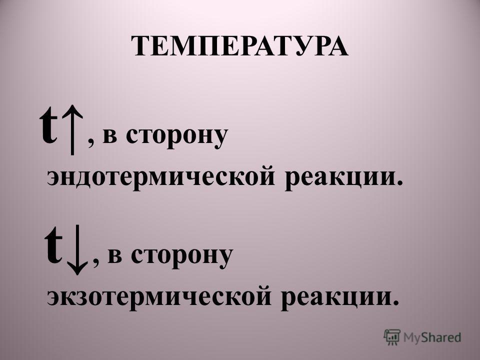 ТЕМПЕРАТУРА t, в сторону эндотермической реакции. t, в сторону экзотермической реакции.