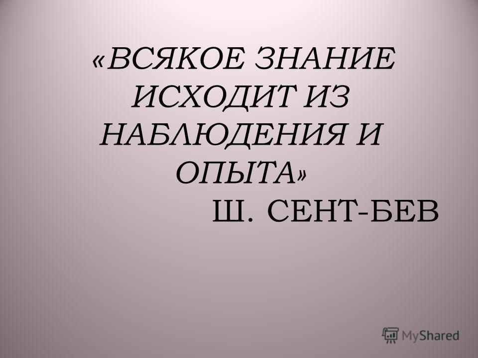 « ВСЯКОЕ ЗНАНИЕ ИСХОДИТ ИЗ НАБЛЮДЕНИЯ И ОПЫТА» Ш. СЕНТ-БЕВ