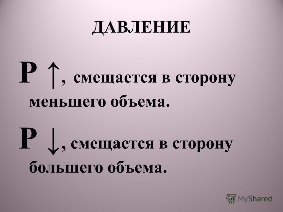 ДАВЛЕНИЕ Р, смещается в сторону меньшего объема. Р, смещается в сторону большего объема.