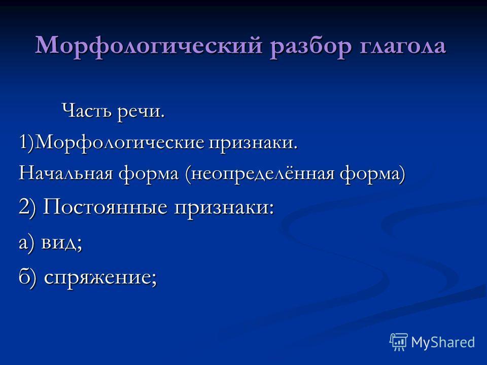 Морфологический разбор глагола Часть речи. Часть речи. 1)Морфологические признаки. Начальная форма (неопределённая форма) 2) Постоянные признаки: а) вид; б) спряжение;