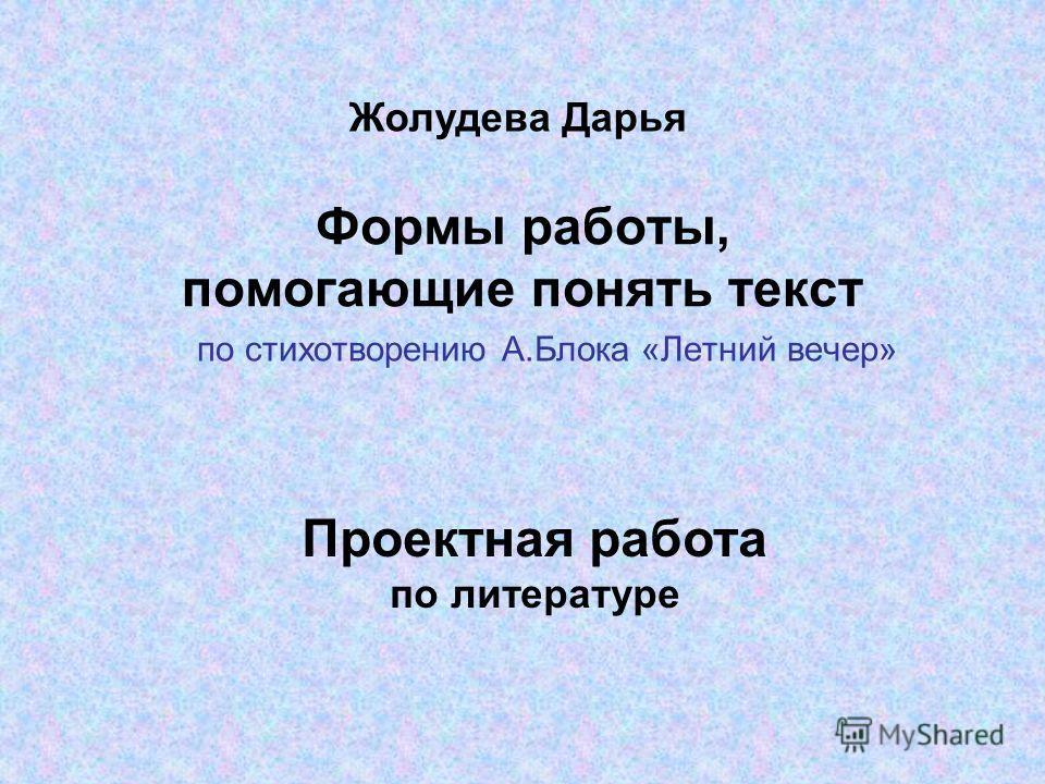 Формы работы, помогающие понять текст по стихотворению А.Блока «Летний вечер» Жолудева Дарья Проектная работа по литературе