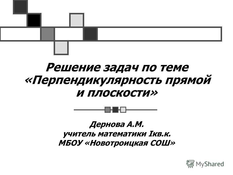 Решение задач по теме «Перпендикулярность прямой и плоскости» Дернова А.М. учитель математики Iкв.к. МБОУ «Новотроицкая СОШ»