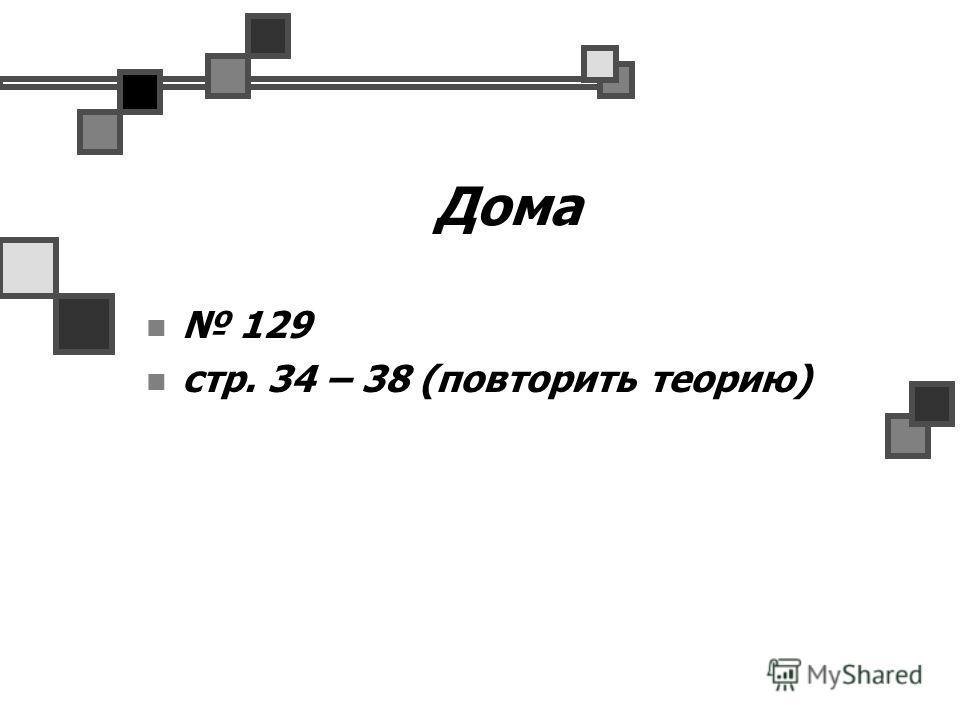 Дома 129 стр. 34 – 38 (повторить теорию)