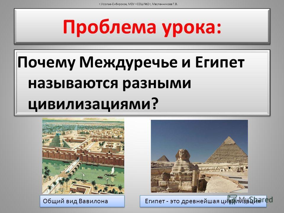 Почему Междуречье и Египет называются разными цивилизациями? г.Усолье-Сибирское, МОУ «СОШ 2», Масленникова Г.В. Проблема урока: Общий вид Вавилона Египет - это древнейшая цивилизация