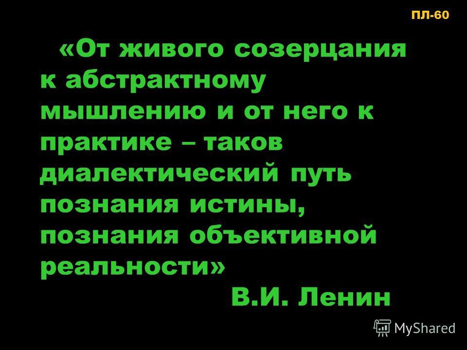 «От живого созерцания к абстрактному мышлению и от него к практике – таков диалектический путь познания истины, познания объективной реальности» В.И. Ленин