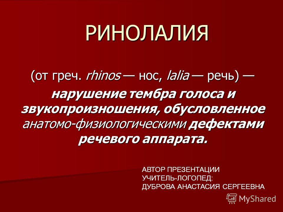 РИНОЛАЛИЯ (от греч. rhinos нос, lalia речь) (от греч. rhinos нос, lalia речь) нарушение тембра голоса и звукопроизношения, обусловленное анатомо-физиологическими дефектами речевого аппарата. АВТОР ПРЕЗЕНТАЦИИ УЧИТЕЛЬ-ЛОГОПЕД: ДУБРОВА АНАСТАСИЯ СЕРГЕЕ