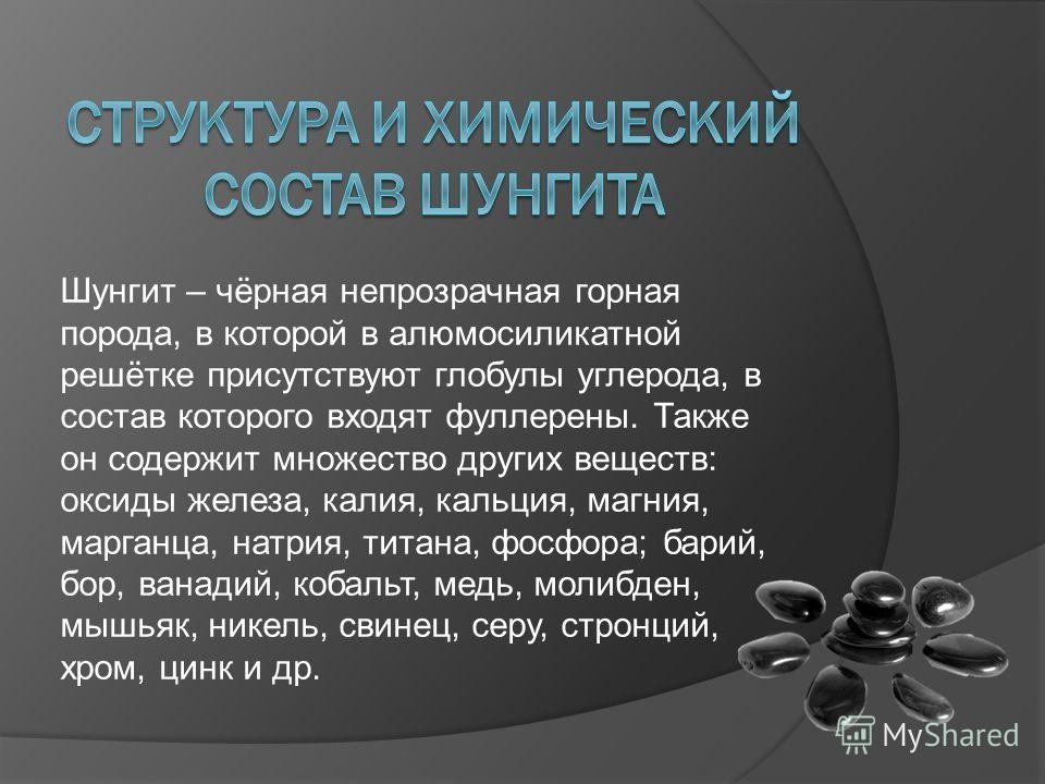 Шунгит – чёрная непрозрачная горная порода, в которой в алюмосиликатной решётке присутствуют глобулы углерода, в состав которого входят фуллерены. Также он содержит множество других веществ: оксиды железа, калия, кальция, магния, марганца, натрия, ти