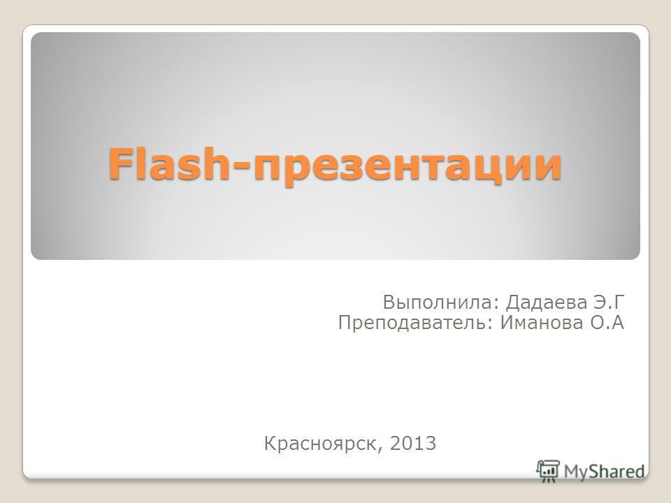 Flash-презентации Выполнила: Дадаева Э.Г Преподаватель: Иманова О.А Красноярск, 2013