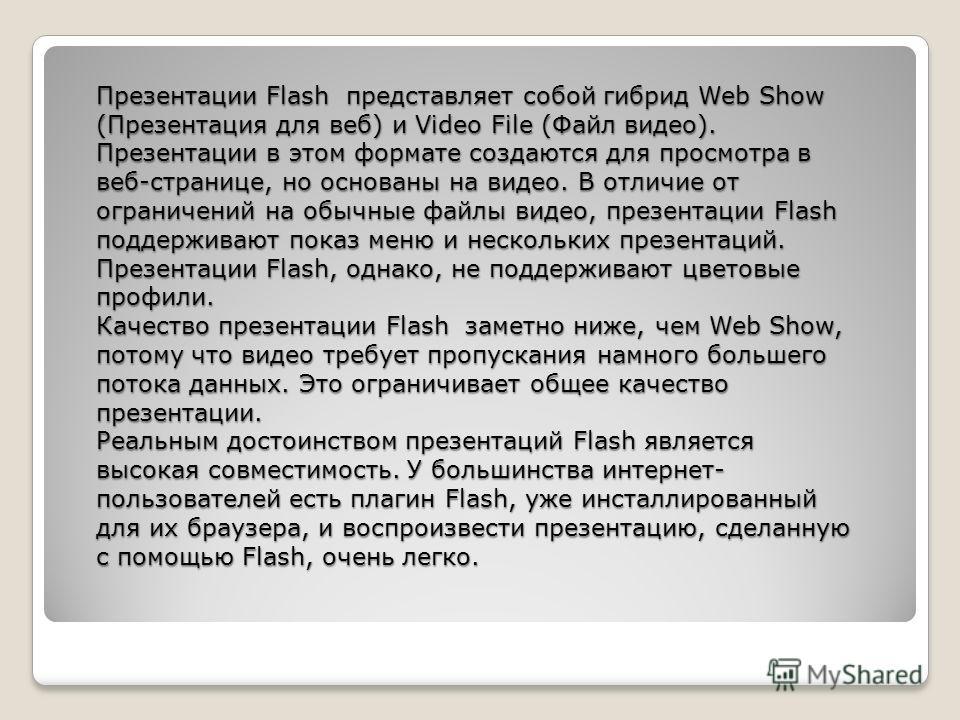 Презентации Flash представляет собой гибрид Web Show (Презентация для веб) и Video File (Файл видео). Презентации в этом формате создаются для просмотра в веб-странице, но основаны на видео. В отличие от ограничений на обычные файлы видео, презентаци