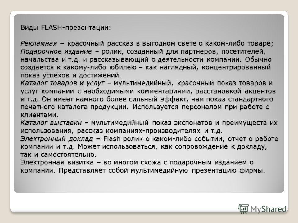 Виды FLASH-презентации: Рекламная красочный рассказ в выгодном свете о каком-либо товаре; Подарочное издание – ролик, созданный для партнеров, посетителей, начальства и т.д. и рассказывающий о деятельности компании. Обычно создается к какому-либо юби