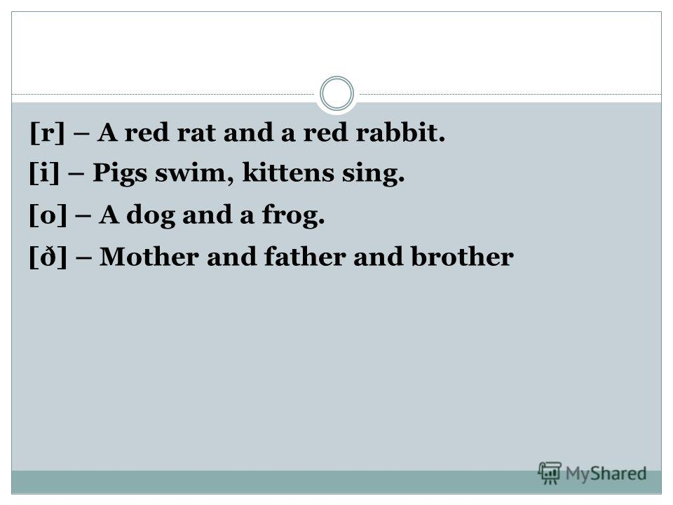 [r] – A red rat and a red rabbit. [i] – Pigs swim, kittens sing. [o] – A dog and a frog. [ð] – Mother and father and brother