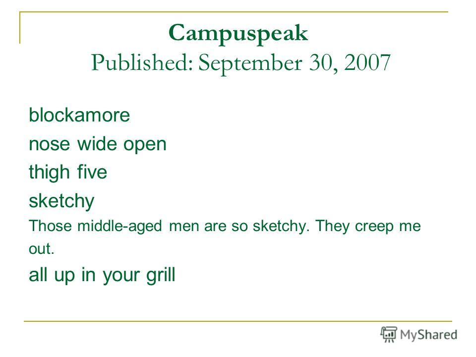 Campuspeak Published: September 30, 2007 blockamore nose wide open thigh five sketchy Those middle-aged men are so sketchy. They creep me out. all up in your grill
