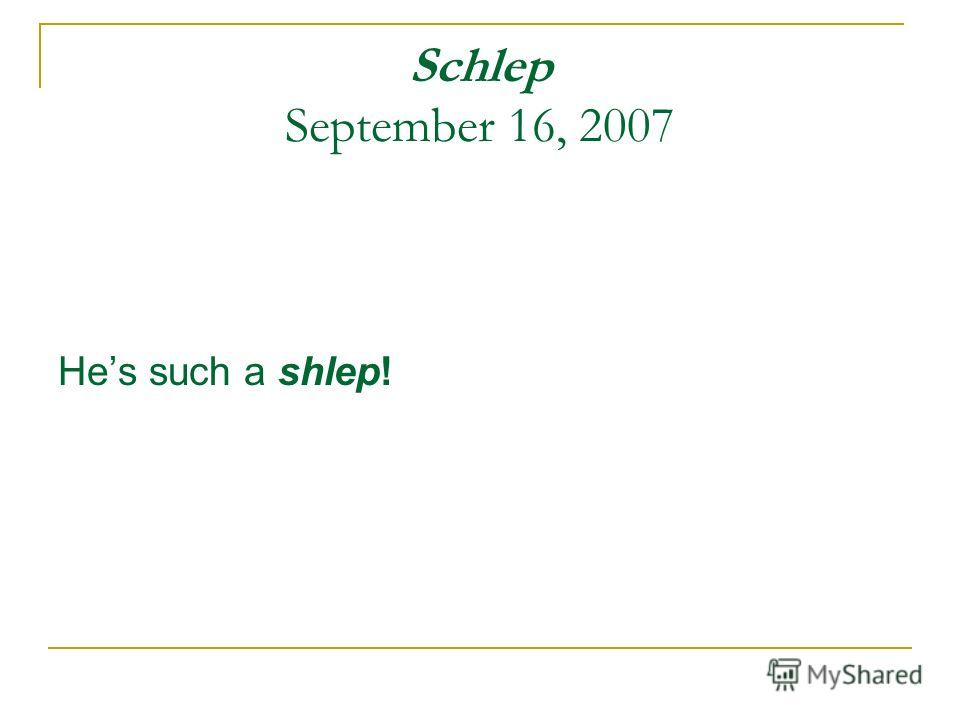 Schlep September 16, 2007 Hes such a shlep!