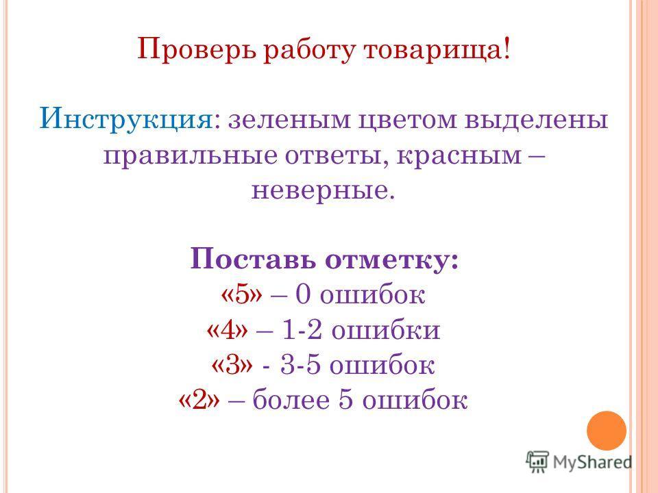 Проверь работу товарища! Инструкция: зеленым цветом выделены правильные ответы, красным – неверные. Поставь отметку: «5» – 0 ошибок «4» – 1-2 ошибки «3» - 3-5 ошибок «2» – более 5 ошибок