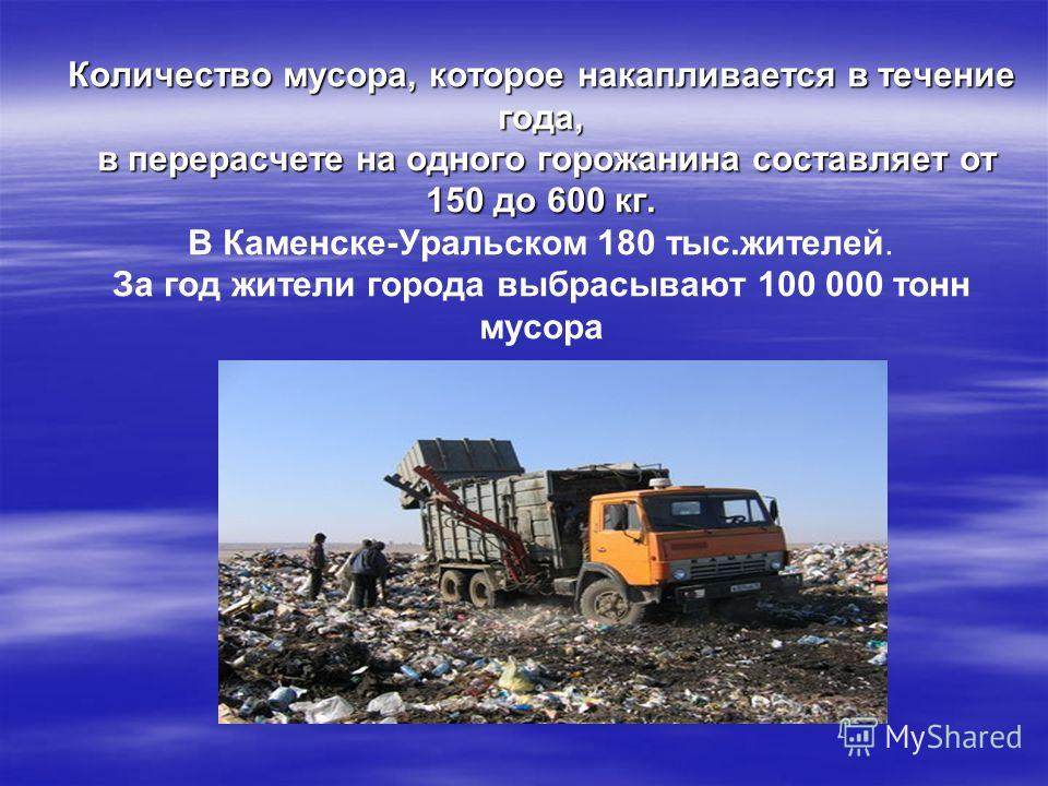 Количество мусора, которое накапливается в течение года, в перерасчете на одного горожанина составляет от 150 до 600 кг. Количество мусора, которое накапливается в течение года, в перерасчете на одного горожанина составляет от 150 до 600 кг. В Каменс