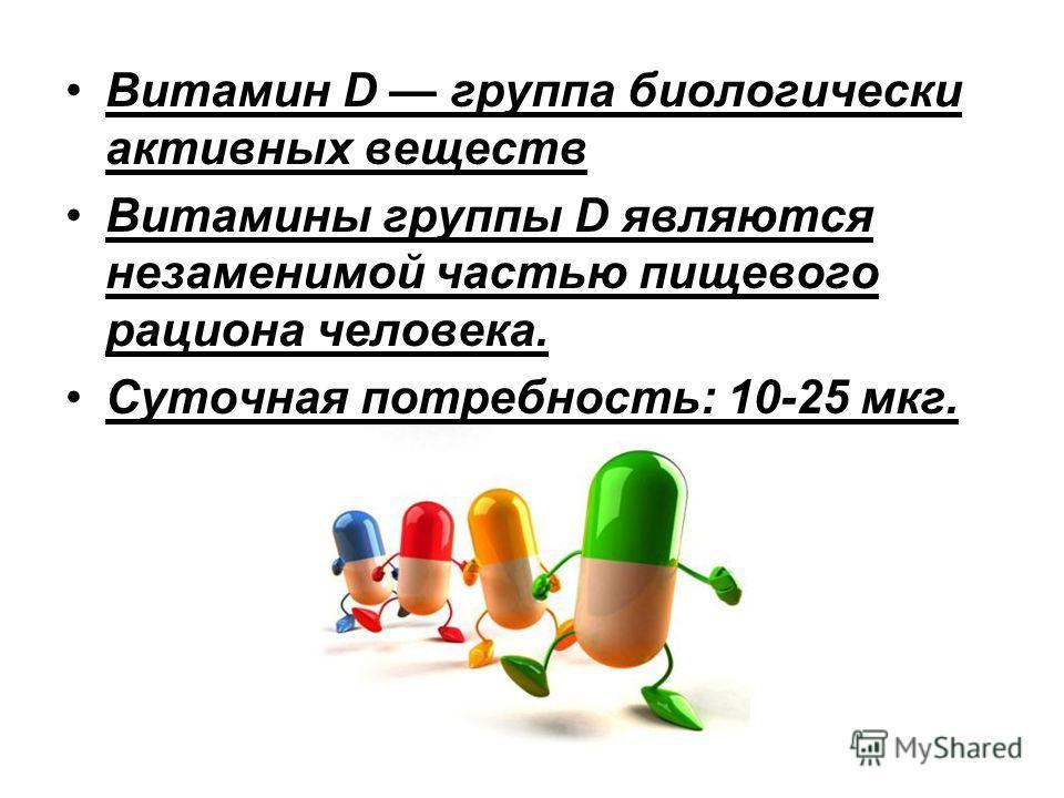 Витамин D группа биологически активных веществ Витамины группы D являются незаменимой частью пищевого рациона человека. Суточная потребность: 10-25 мкг.