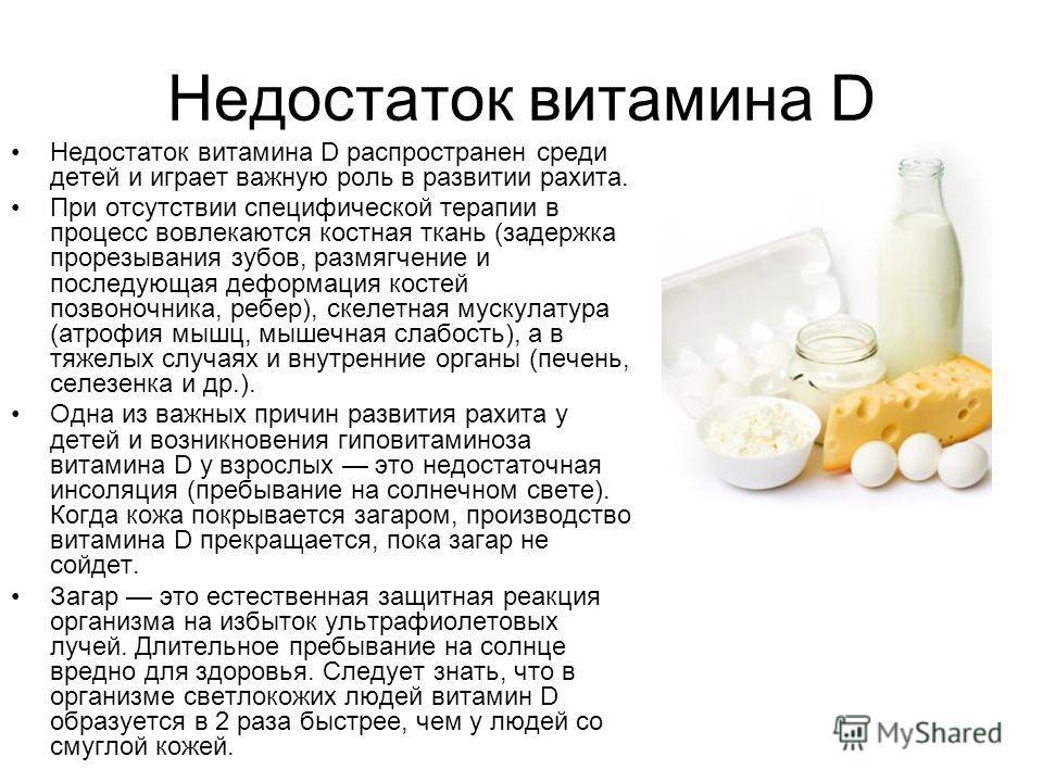 Недостаток витамина D Недостаток витамина D распространен среди детей и играет важную роль в развитии рахита. При отсутствии специфической терапии в процесс вовлекаются костная ткань (задержка прорезывания зубов, размягчение и последующая деформация