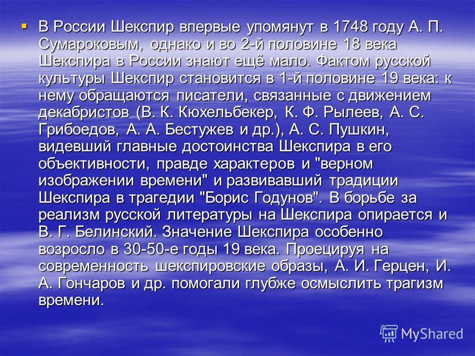 В России Шекспир впервые упомянут в 1748 году А. П. Сумароковым, однако и во 2-й половине 18 века Шекспира в России знают ещё мало. Фактом русской культуры Шекспир становится в 1-й половине 19 века: к нему обращаются писатели, связанные с движением д