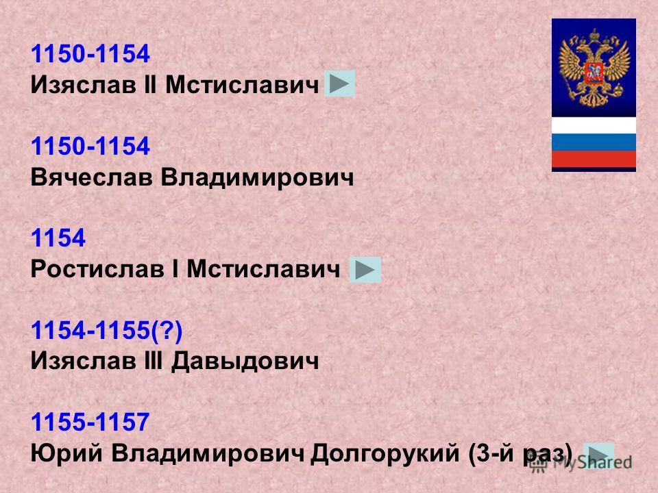 1146 (4 дня) Игорь II Ольгович 1146-1149 Изяслав II Мстиславич 1149-1150 Юрий Владимирович Долгорукий 1150 Изяслав II Мстиславич 1150 Юрий Владимирович Долгорукий (2-й раз)
