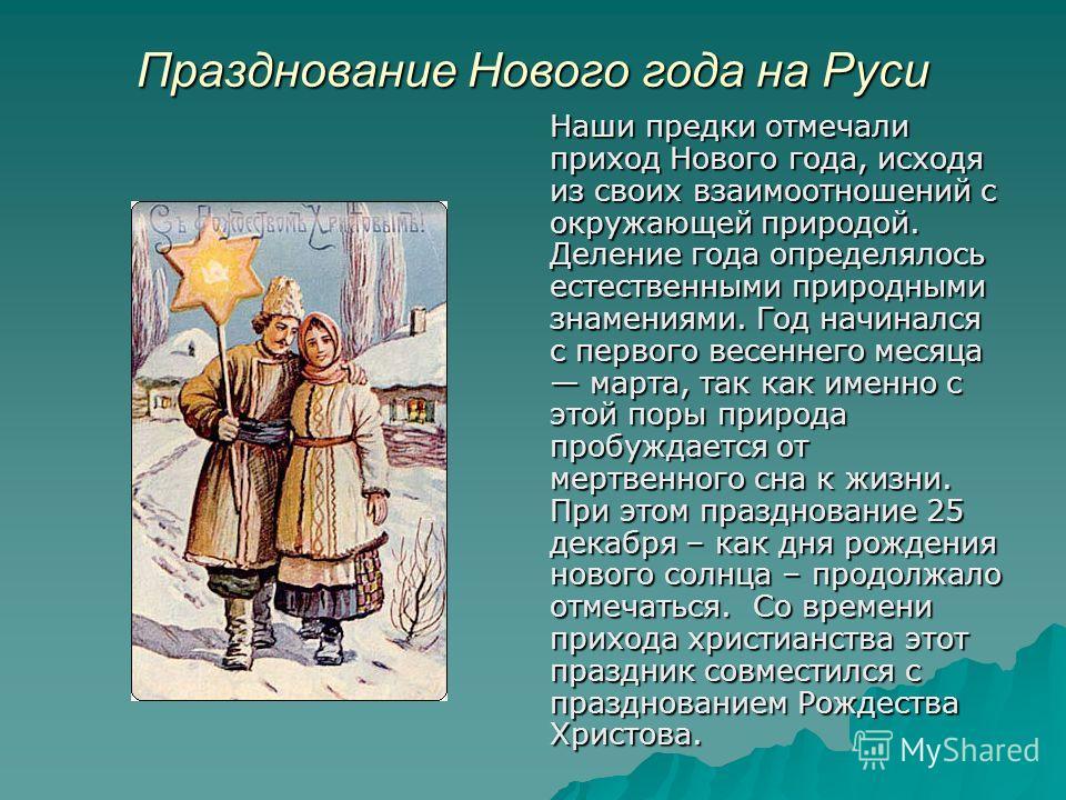 Празднование Нового года на Руси Наши предки отмечали приход Нового года, исходя из своих взаимоотношений с окружающей природой. Деление года определялось естественными природными знамениями. Год начинался с первого весеннего месяца марта, так как им