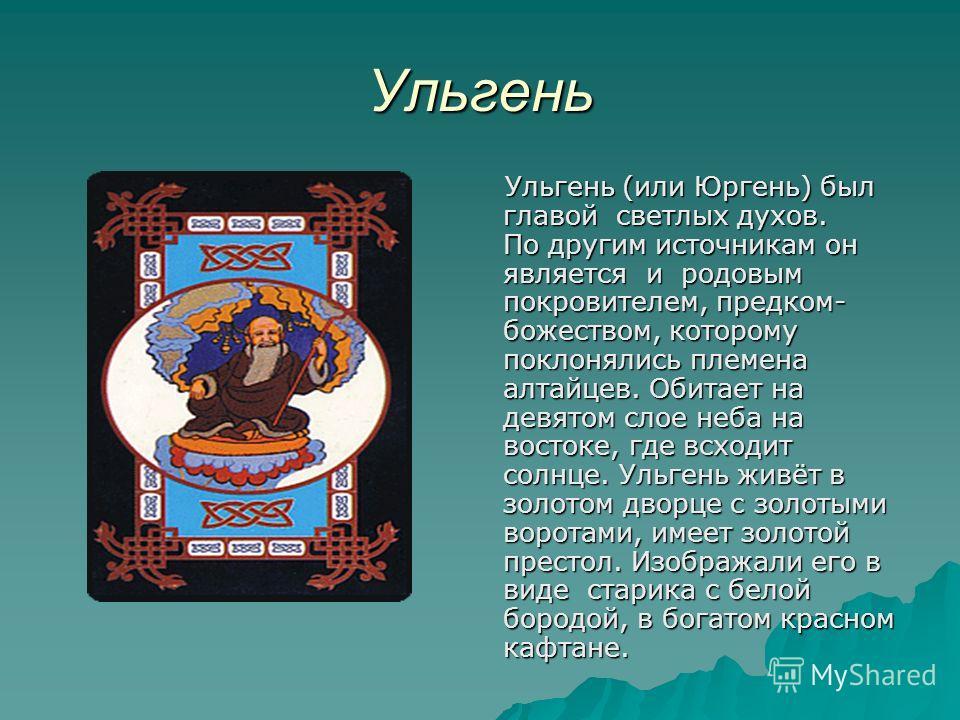 Ульгень Ульгень (или Юргень) был главой светлых духов. По другим источникам он является и родовым покровителем, предком- божеством, которому поклонялись племена алтайцев. Обитает на девятом слое неба на востоке, где всходит солнце. Ульгень живёт в зо