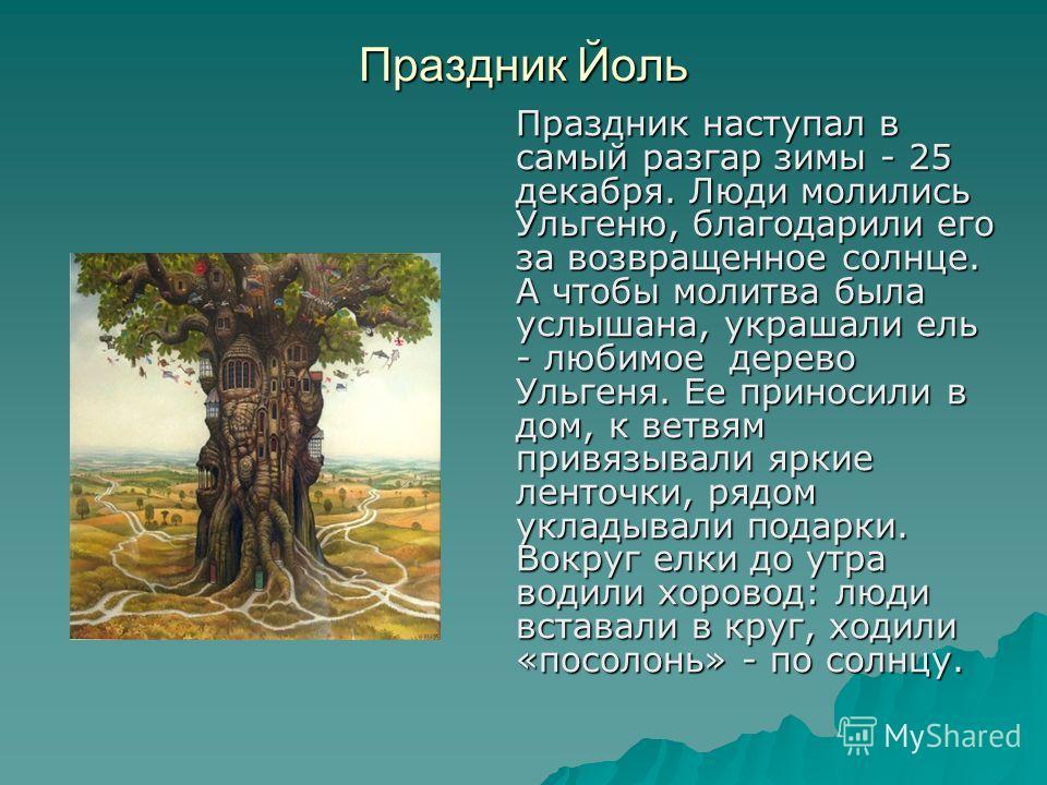Праздник Йоль Праздник наступал в самый разгар зимы - 25 декабря. Люди молились Ульгеню, благодарили его за возвращенное солнце. А чтобы молитва была услышана, украшали ель - любимое дерево Ульгеня. Ее приносили в дом, к ветвям привязывали яркие лент