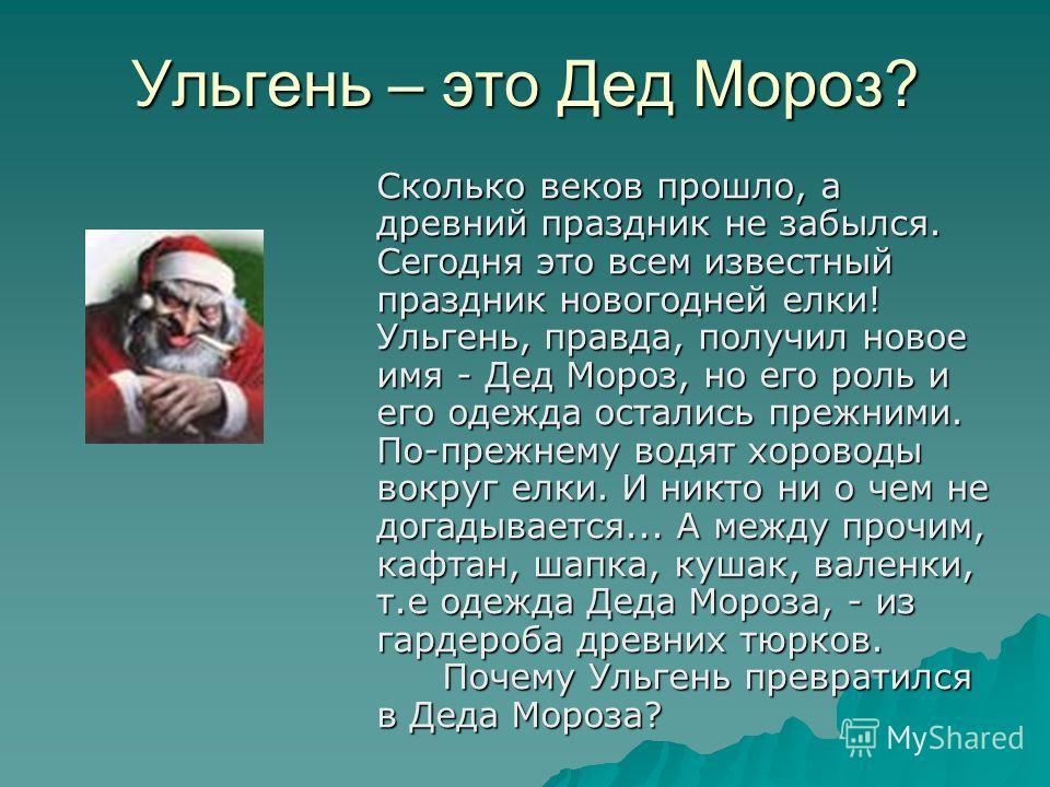 Ульгень – это Дед Мороз? Сколько веков прошло, а древний праздник не забылся. Сегодня это всем известный праздник новогодней елки! Ульгень, правда, получил новое имя - Дед Мороз, но его роль и его одежда остались прежними. По-прежнему водят хороводы