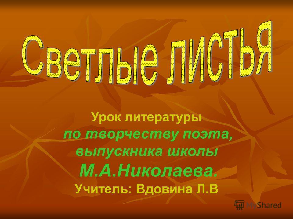 Урок литературы по творчеству поэта, выпускника школы М.А.Николаева. Учитель: Вдовина Л.В