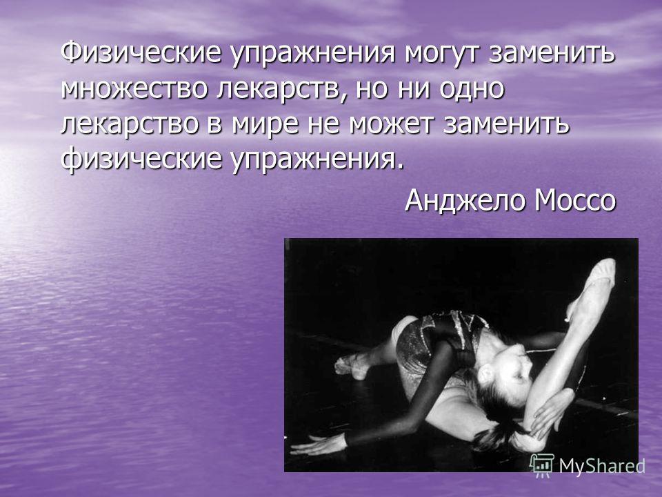 Физические упражнения могут заменить множество лекарств, но ни одно лекарство в мире не может заменить физические упражнения. Анджело Моссо Анджело Моссо
