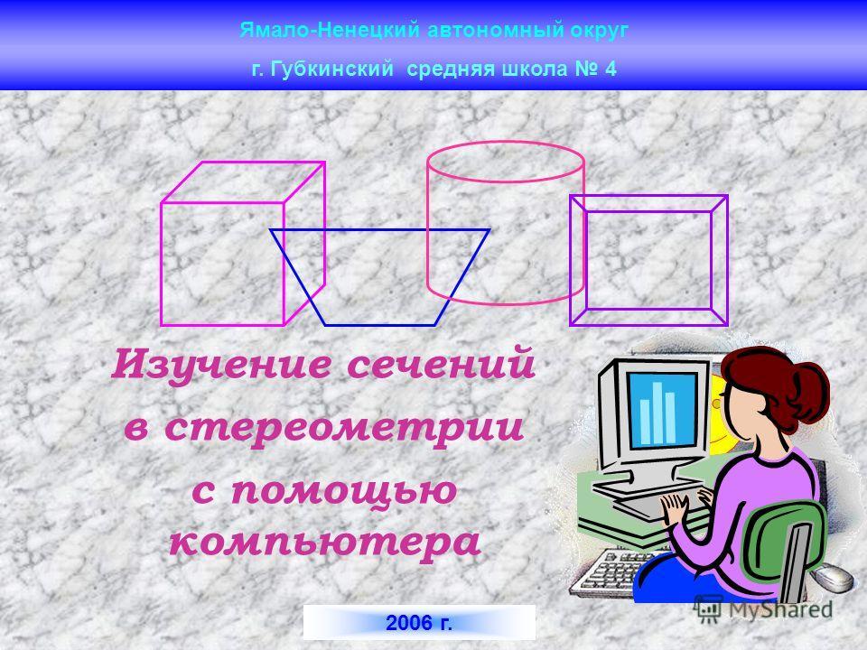 Ямало-Ненецкий автономный округ Изучение сечений в стереометрии с помощью компьютера г. Губкинский средняя школа 4 2006 г.