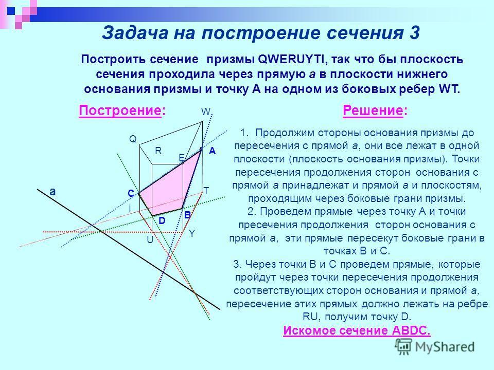Задача на построение сечения 3 Построить сечение призмы QWERUYTI, так что бы плоскость сечения проходила через прямую a в плоскости нижнего основания призмы и точку A на одном из боковых ребер WT. Построение:Решение: D В а С А Q W E R T Y U I 1. Прод