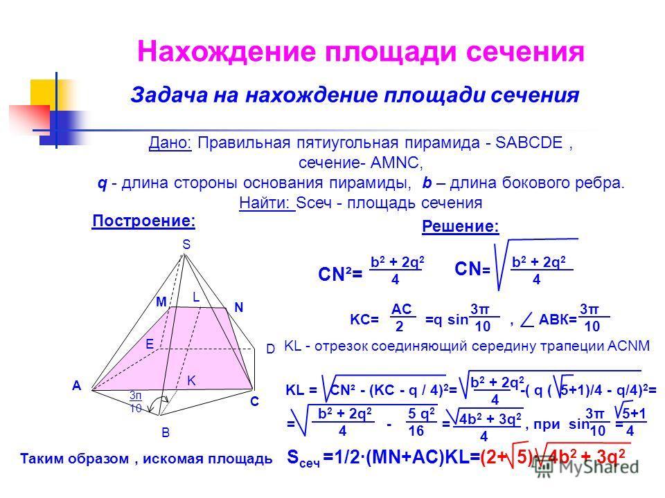 Построение: D E N M L B C A K 3п 10 S Дано: Правильная пятиугольная пирамида - SABCDE, сечение- AMNC, q - длина стороны основания пирамиды, b – длина бокового ребра. Найти: Sсеч - площадь сечения Решение: Нахождение площади сечения Задача на нахожден