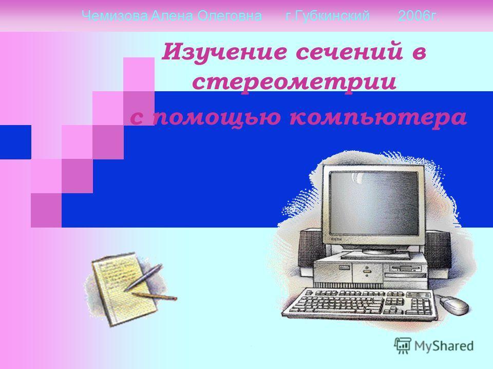 Чемизова Алена Олеговна г.Губкинский 2006г. Изучение сечений в стереометрии с помощью компьютера