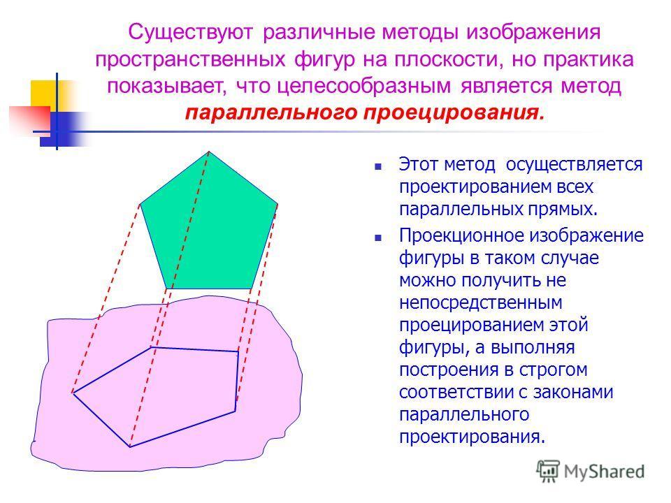 Этот метод осуществляется проектированием всех параллельных прямых. Проекционное изображение фигуры в таком случае можно получить не непосредственным проецированием этой фигуры, а выполняя построения в строгом соответствии с законами параллельного пр