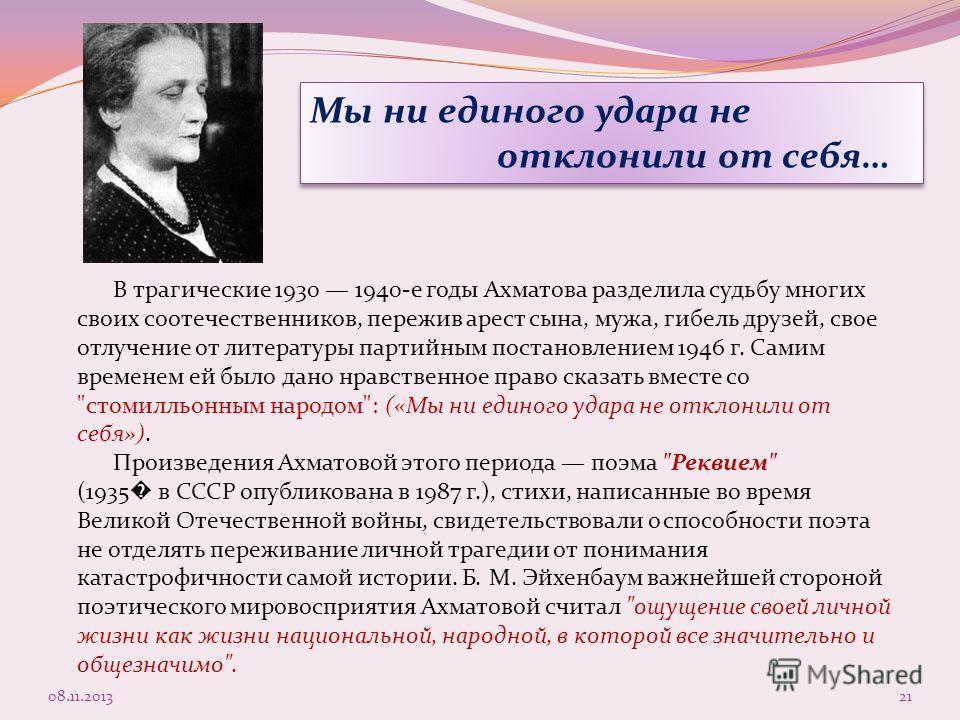 В трагические 1930 1940-е годы Ахматова разделила судьбу многих своих соотечественников, пережив арест сына, мужа, гибель друзей, свое отлучение от литературы партийным постановлением 1946 г. Самим временем ей было дано нравственное право сказать вме