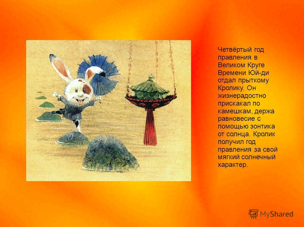 Четвёртый год правления в Великом Круге Времени Юй-ди отдал прыткому Кролику. Он жизнерадостно прискакал по камешкам, держа равновесие с помощью зонтика от солнца. Кролик получил год правления за свой мягкий солнечный характер.