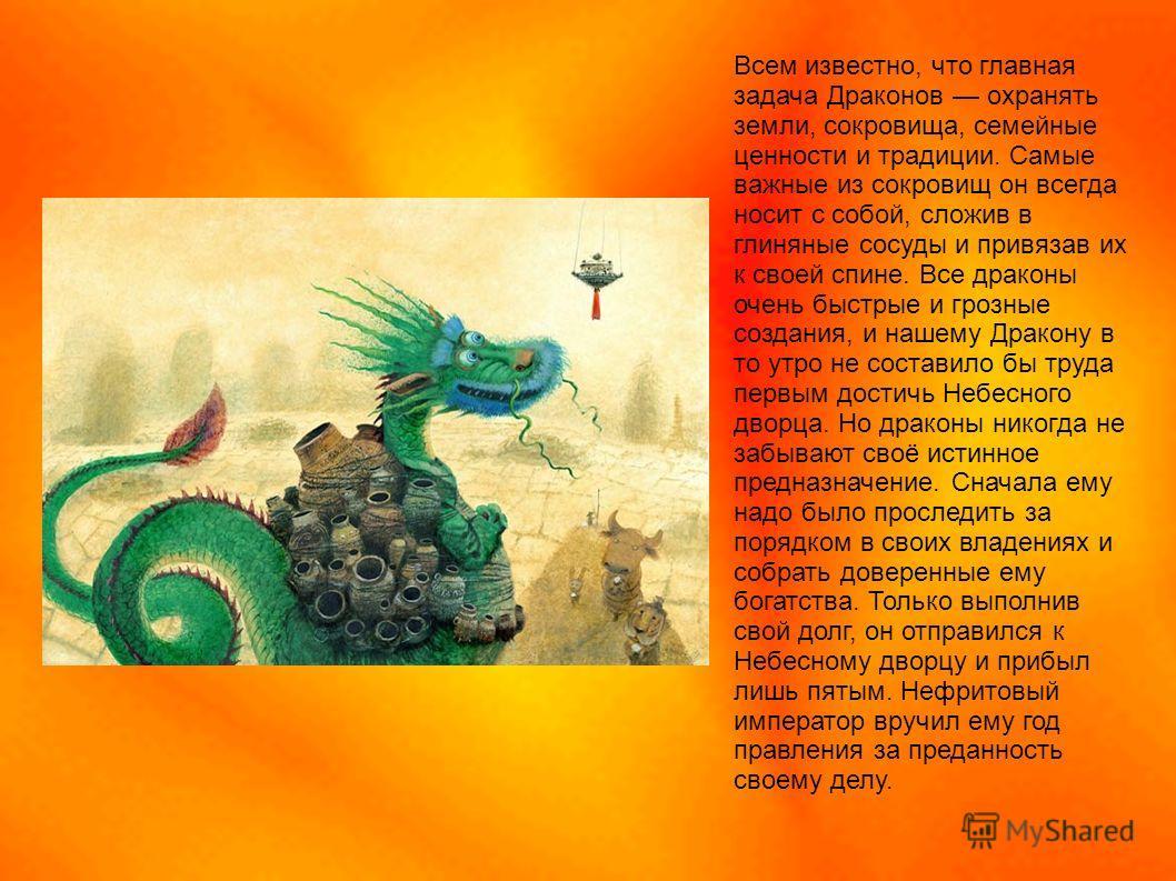 Всем известно, что главная задача Драконов охранять земли, сокровища, семейные ценности и традиции. Самые важные из сокровищ он всегда носит с собой, сложив в глиняные сосуды и привязав их к своей спине. Все драконы очень быстрые и грозные создания,