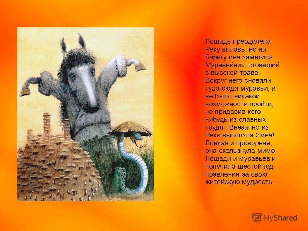 Лошадь преодолела Реку вплавь, но на берегу она заметила Муравейник, стоявший в высокой траве. Вокруг него сновали туда-сюда муравьи, и не было никакой возможности пройти, не придавив кого- нибудь из славных трудяг. Внезапно из Реки выползла Змея! Ло