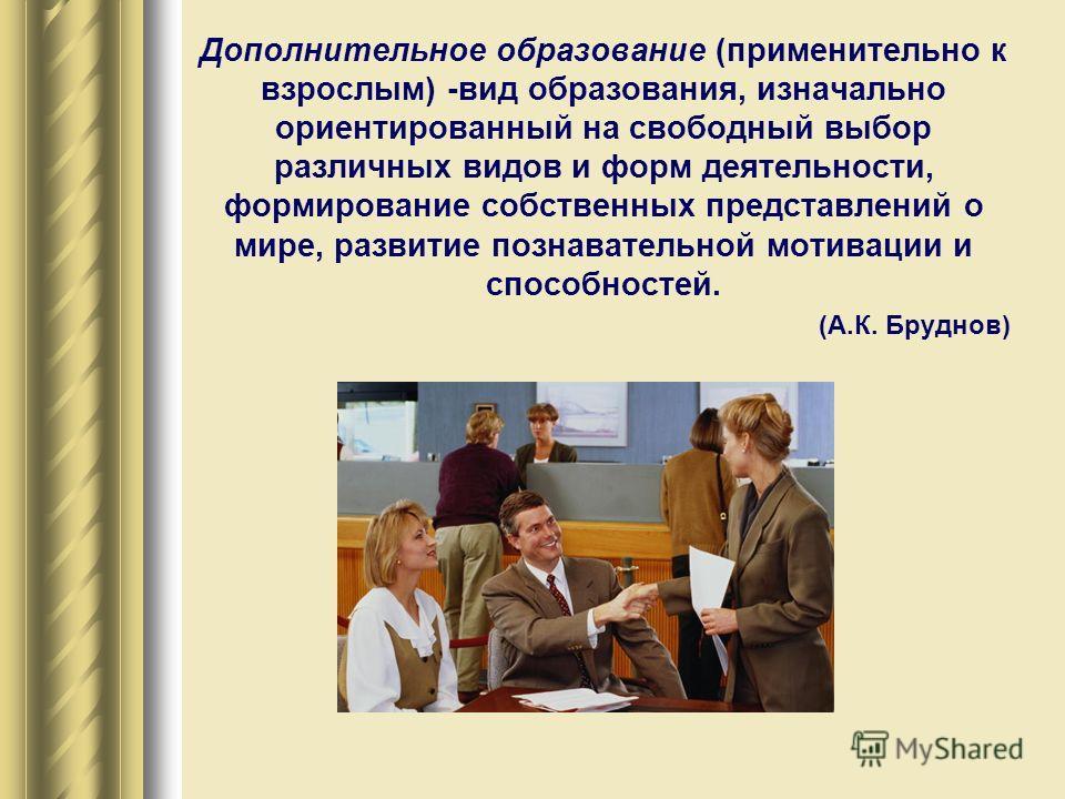 Дополнительное образование (применительно к взрослым) -вид образования, изначально ориентированный на свободный выбор различных видов и форм деятельности, формирование собственных представлений о мире, развитие познавательной мотивации и способностей