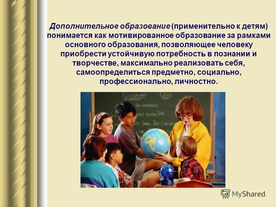 Дополнительное образование (применительно к детям) понимается как мотивированное образование за рамками основного образования, позволяющее человеку приобрести устойчивую потребность в познании и творчестве, максимально реализовать себя, самоопределит