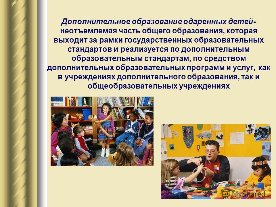 Дополнительное образование одаренных детей- неотъемлемая часть общего образования, которая выходит за рамки государственных образовательных стандартов и реализуется по дополнительным образовательным стандартам, по средством дополнительных образовател