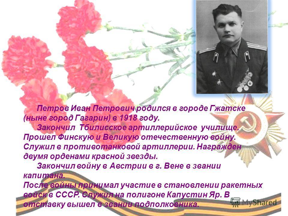 Петров Иван Петрович родился в городе Гжатске (ныне город Гагарин) в 1918 году. Закончил Тбилисское артиллерийское училище. Прошел Финскую и Великую отечественную войну. Служил в противотанковой артиллерии. Награжден двумя орденами красной звезды. За