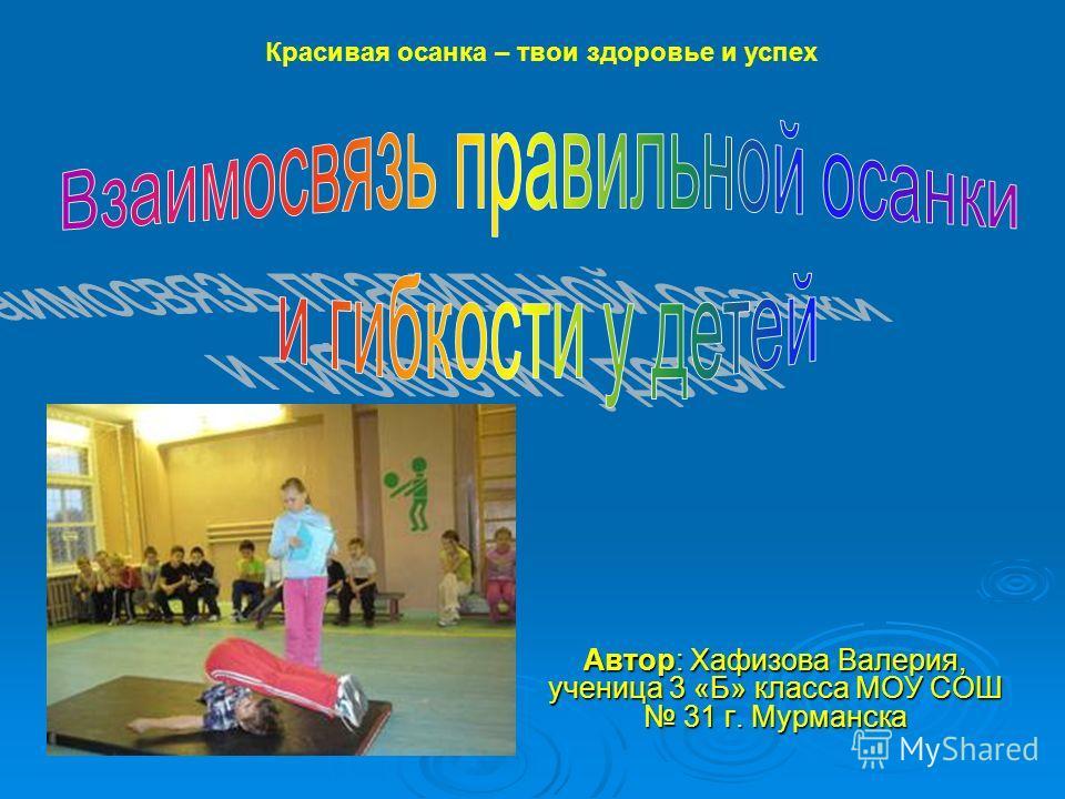 Автор: Хафизова Валерия, ученица 3 «Б» класса МОУ СОШ 31 г. Мурманска Красивая осанка – твои здоровье и успех