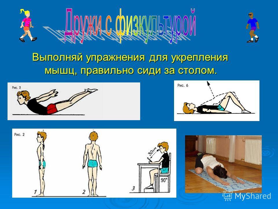 Выполняй упражнения для укрепления мышц, правильно сиди за столом. Выполняй упражнения для укрепления мышц, правильно сиди за столом.